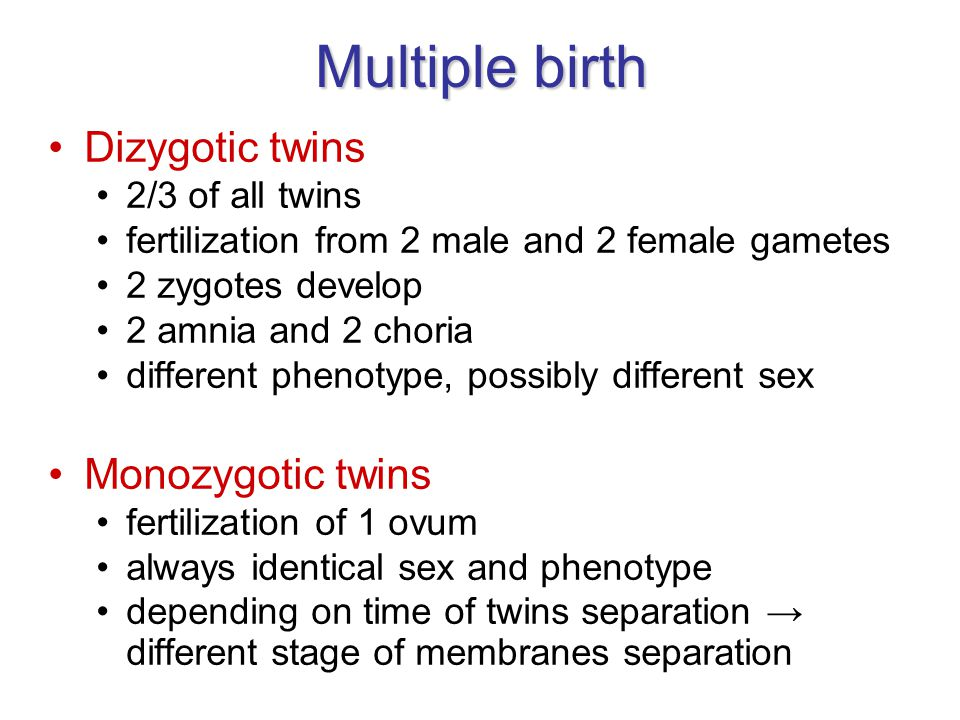 Multiple birth Dizygotic twins 2/3 of all twins fertilization from 2 male and 2 female gametes 2 zygotes develop 2 amnia and 2 choria different phenotype, possibly different sex Monozygotic twins fertilization of 1 ovum always identical sex and phenotype depending on time of twins separation → different stage of membranes separation
