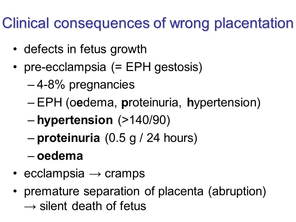 Clinical consequences of wrong placentation defects in fetus growth pre-ecclampsia (= EPH gestosis) –4-8% pregnancies –EPH (oedema, proteinuria, hypertension) –hypertension (>140/90) –proteinuria (0.5 g / 24 hours) –oedema ecclampsia → cramps premature separation of placenta (abruption) → silent death of fetus