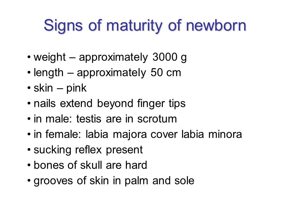 Signs of maturity of newborn weight – approximately 3000 g length – approximately 50 cm skin – pink nails extend beyond finger tips in male: testis are in scrotum in female: labia majora cover labia minora sucking reflex present bones of skull are hard grooves of skin in palm and sole