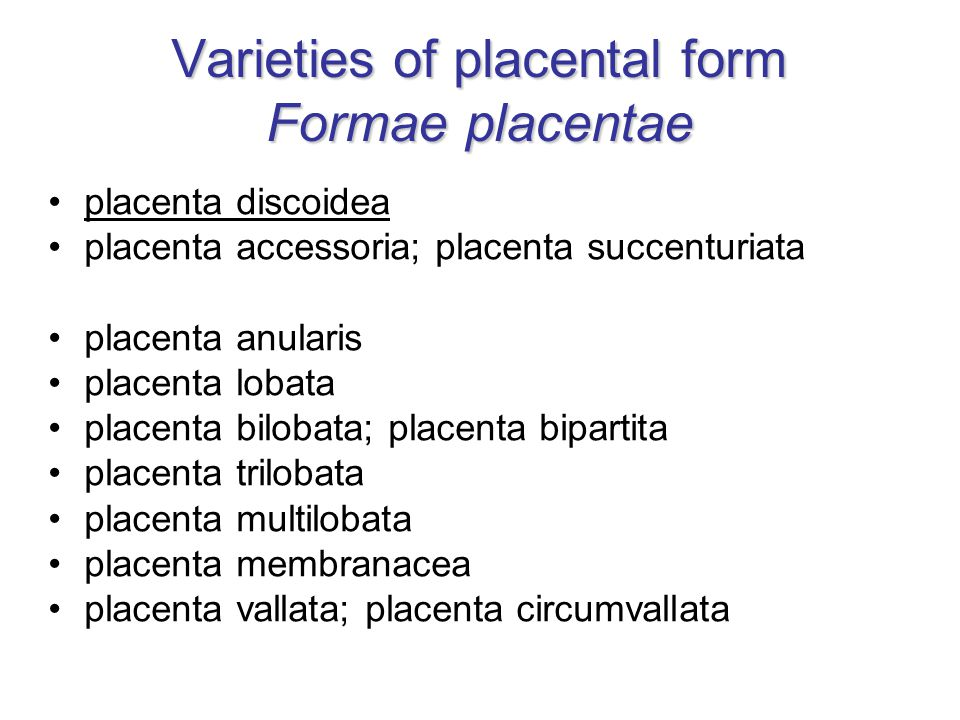 Varieties of placental form Formae placentae placenta discoidea placenta accessoria; placenta succenturiata placenta anularis placenta lobata placenta bilobata; placenta bipartita placenta trilobata placenta multilobata placenta membranacea placenta vallata; placenta circumvallata