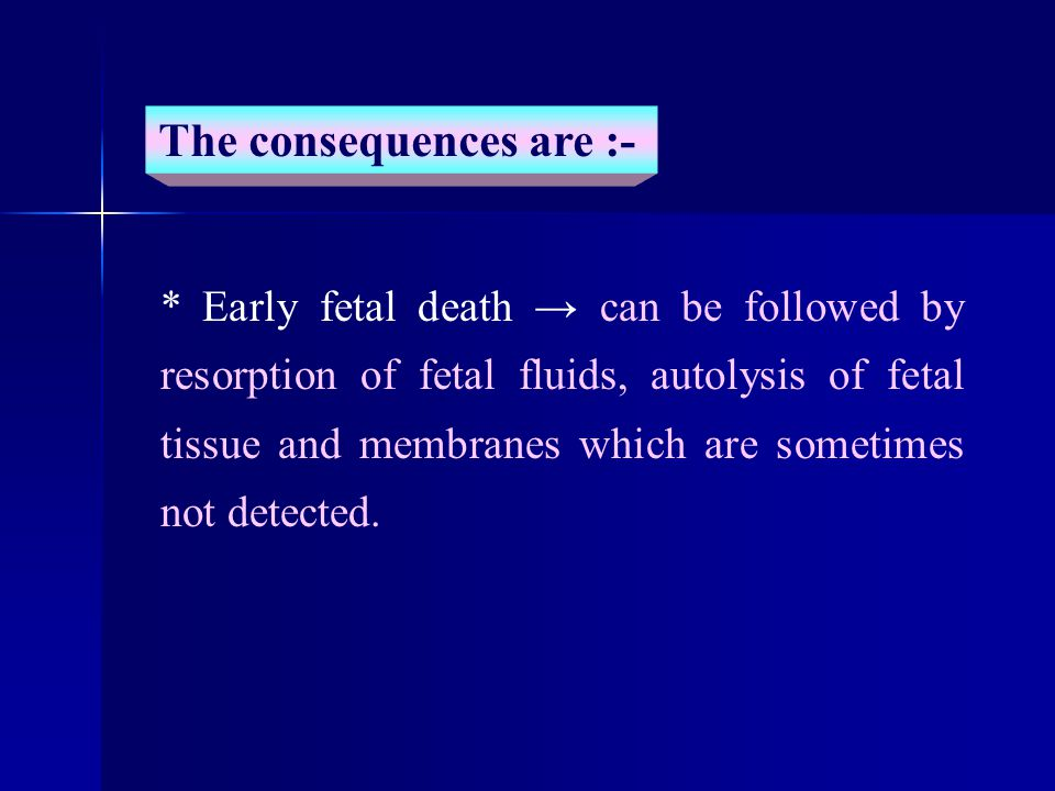 * Early fetal death → can be followed by resorption of fetal fluids, autolysis of fetal tissue and membranes which are sometimes not detected.