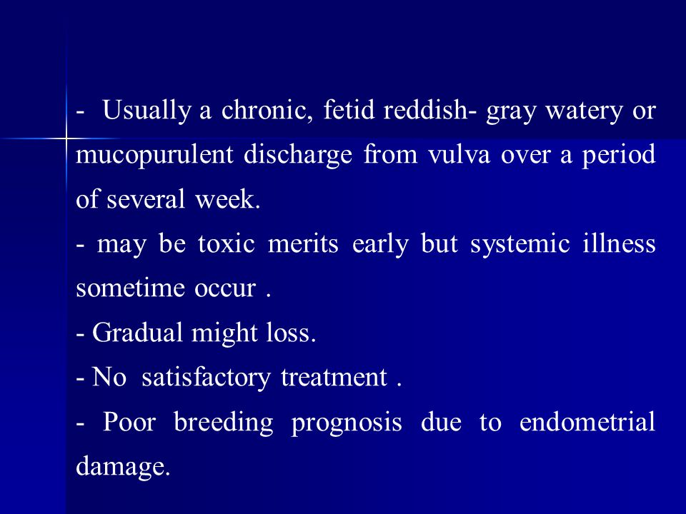 - Usually a chronic, fetid reddish- gray watery or mucopurulent discharge from vulva over a period of several week.