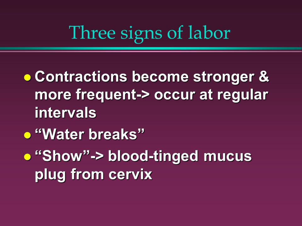 Three signs of labor Contractions become stronger & more frequent-> occur at regular intervals Contractions become stronger & more frequent-> occur at regular intervals Water breaks Water breaks Show -> blood-tinged mucus plug from cervix Show -> blood-tinged mucus plug from cervix
