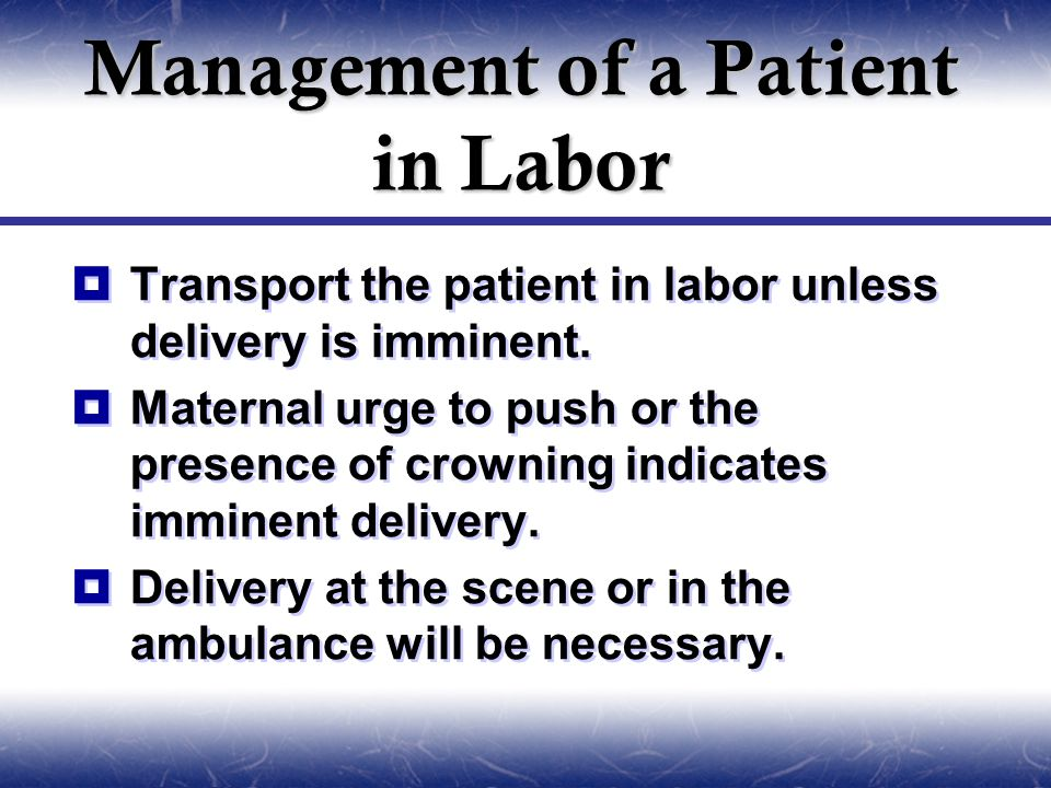 Management of a Patient in Labor  Transport the patient in labor unless delivery is imminent.  Maternal urge to push or the presence of crowning ind