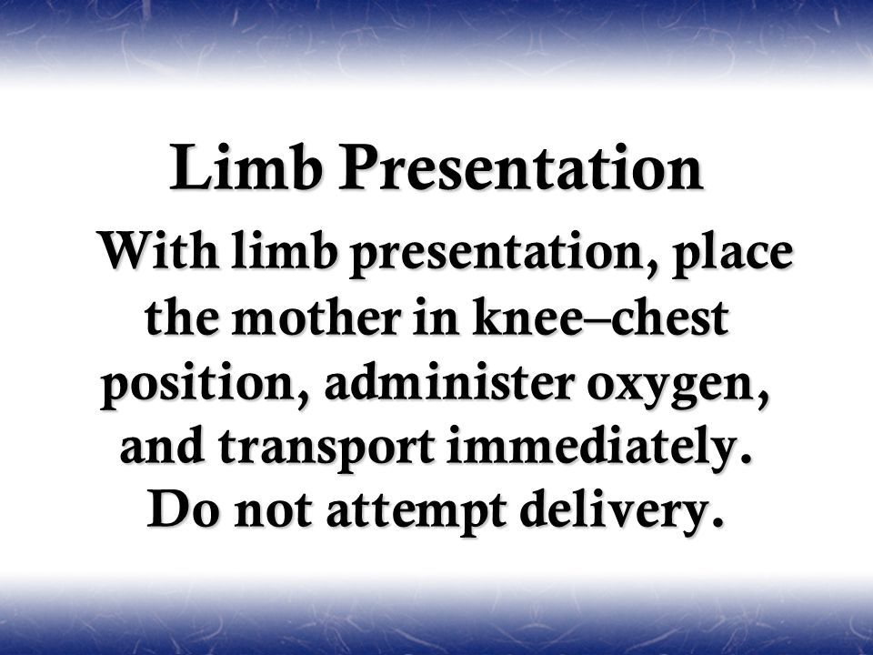 Limb Presentation With limb presentation, place the mother in knee–chest position, administer oxygen, and transport immediately. Do not attempt delive