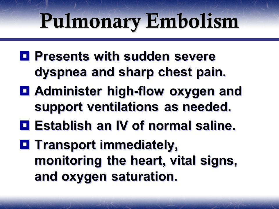 Pulmonary Embolism  Presents with sudden severe dyspnea and sharp chest pain.  Administer high-flow oxygen and support ventilations as needed.  Est