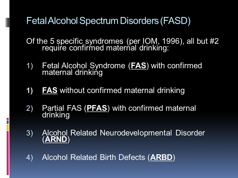 Fetal Alcohol Spectrum Disorders (FASD) Of the 5 specific syndromes (per IOM, 1996), all but #2 require confirmed maternal drinking: 1) Fetal Alcohol