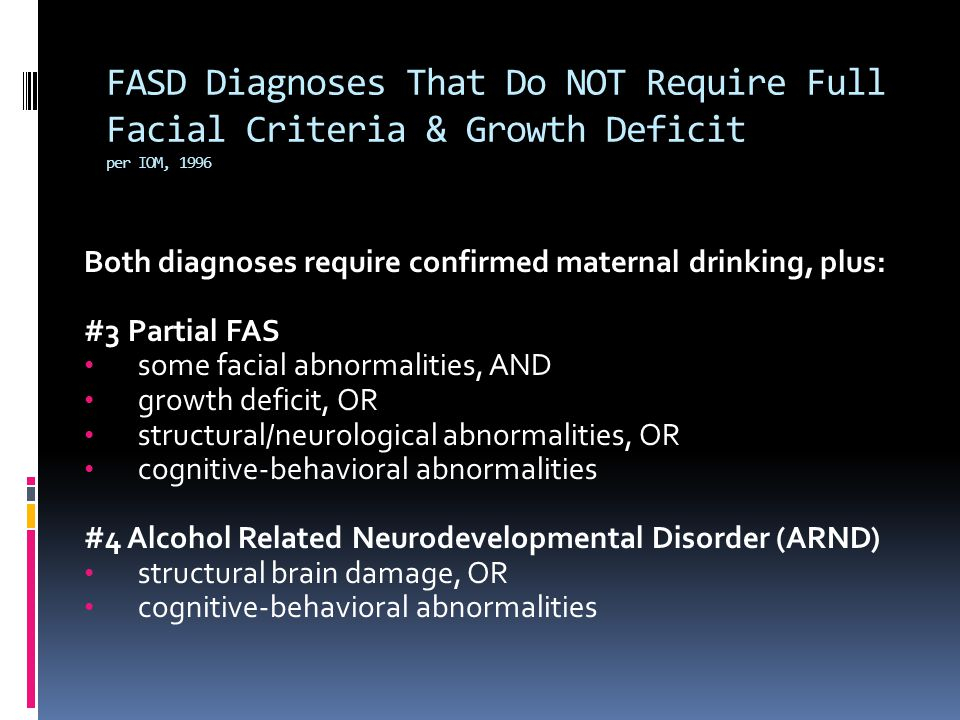 FASD Diagnoses That Do NOT Require Full Facial Criteria & Growth Deficit per IOM, 1996 Both diagnoses require confirmed maternal drinking, plus: #3 Pa