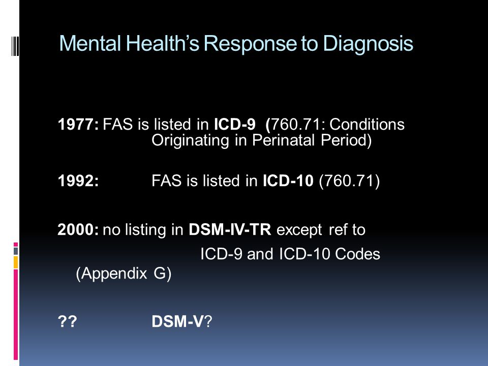 Mental Health's Response to Diagnosis 1977:FAS is listed in ICD-9 (760.71: Conditions Originating in Perinatal Period) 1992: FAS is listed in ICD-10 (