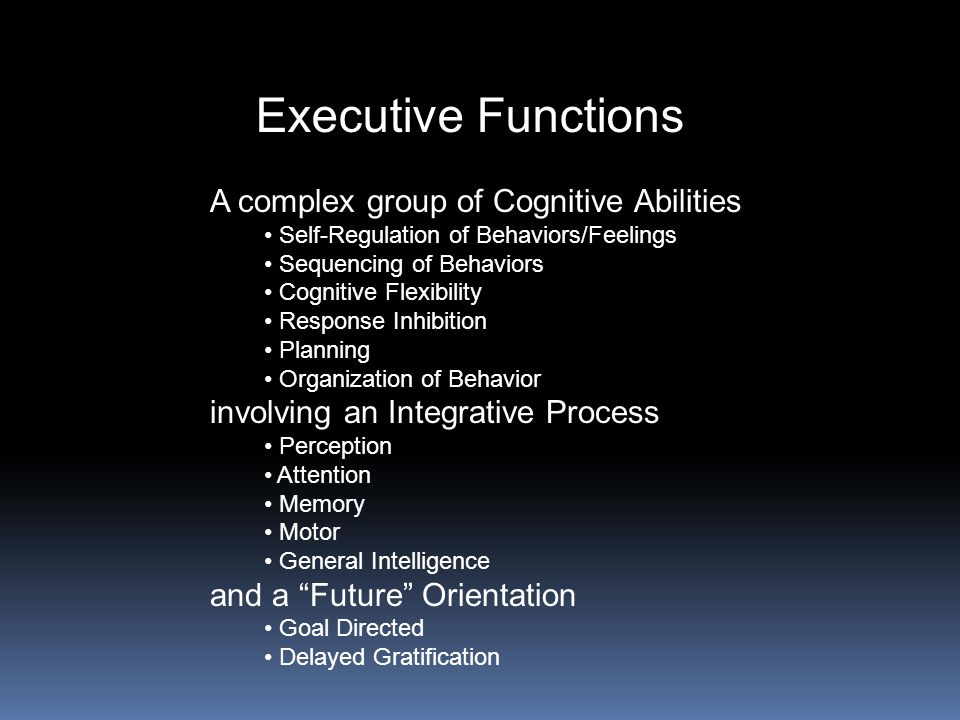 Executive Functions A complex group of Cognitive Abilities Self-Regulation of Behaviors/Feelings Sequencing of Behaviors Cognitive Flexibility Respons