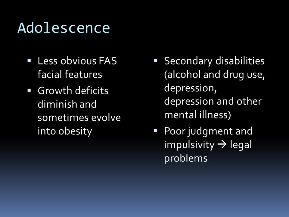 Adolescence  Less obvious FAS facial features  Growth deficits diminish and sometimes evolve into obesity  Secondary disabilities (alcohol and drug