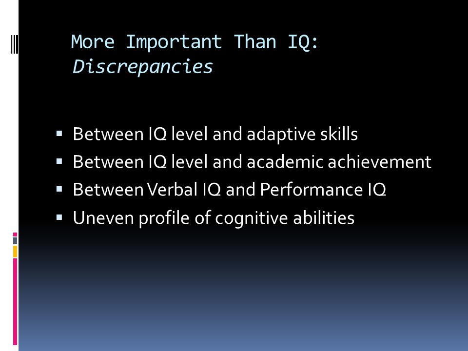 More Important Than IQ: Discrepancies  Between IQ level and adaptive skills  Between IQ level and academic achievement  Between Verbal IQ and Perfo