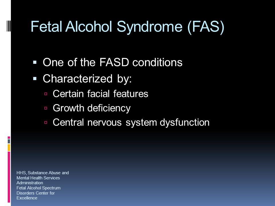Fetal Alcohol Syndrome (FAS)  One of the FASD conditions  Characterized by:  Certain facial features  Growth deficiency  Central nervous system d
