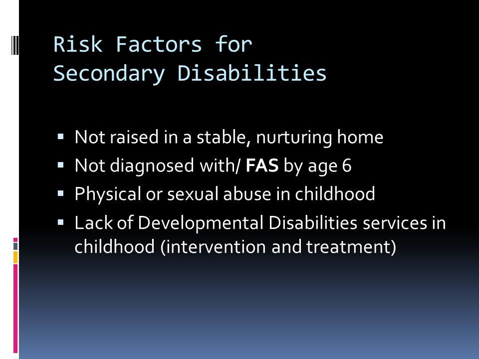 Risk Factors for Secondary Disabilities  Not raised in a stable, nurturing home  Not diagnosed with/ FAS by age 6  Physical or sexual abuse in chil