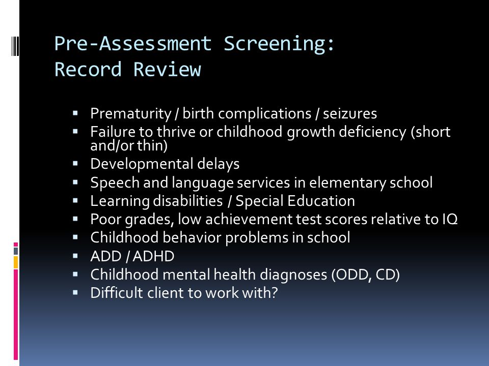 Pre-Assessment Screening: Record Review  Prematurity / birth complications / seizures  Failure to thrive or childhood growth deficiency (short and/o