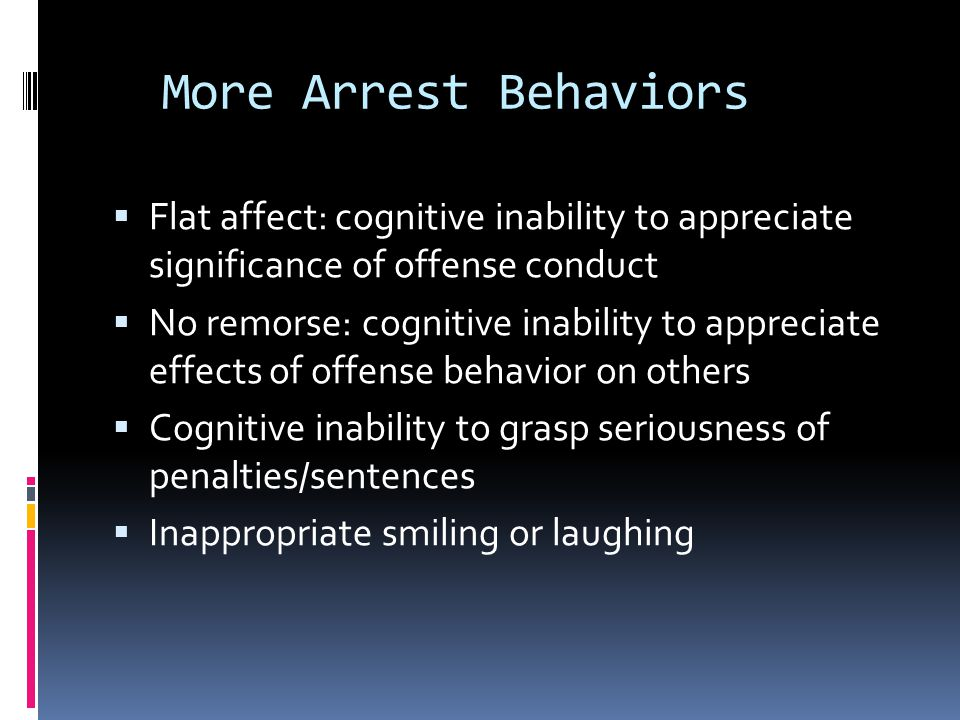 More Arrest Behaviors  Flat affect: cognitive inability to appreciate significance of offense conduct  No remorse: cognitive inability to appreciate