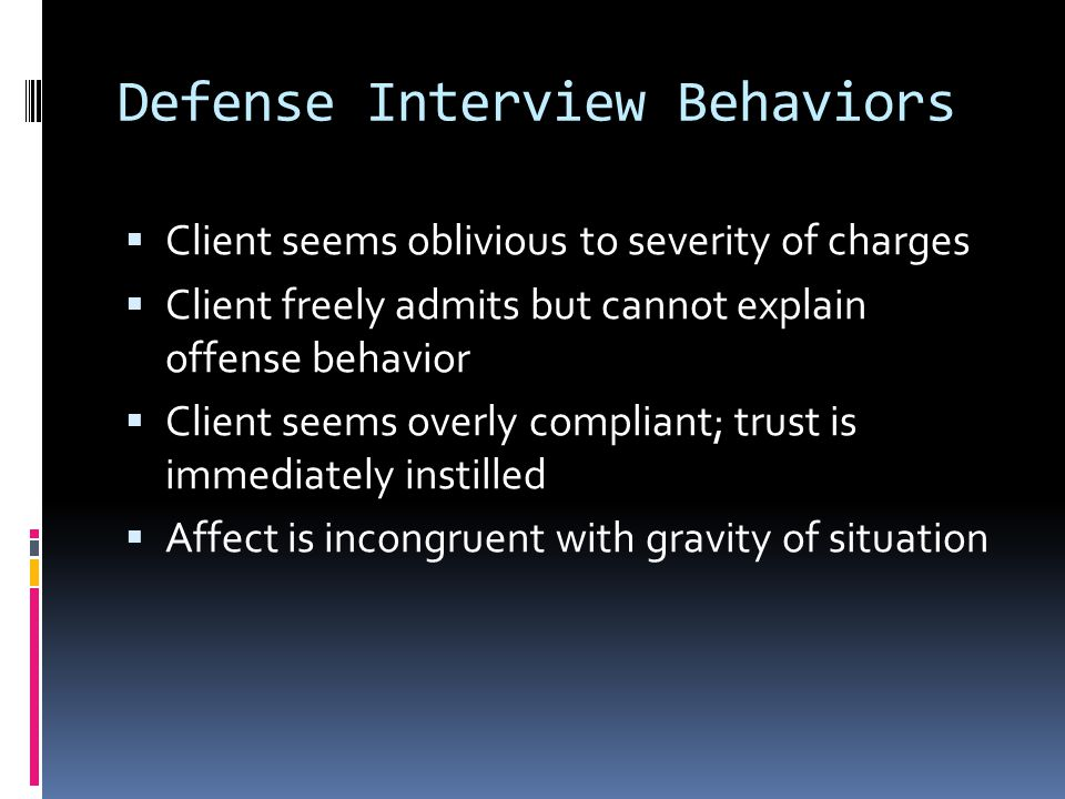 Defense Interview Behaviors  Client seems oblivious to severity of charges  Client freely admits but cannot explain offense behavior  Client seems