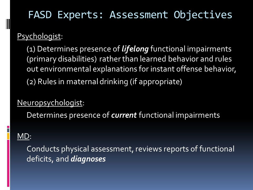 FASD Experts: Assessment Objectives Psychologist: (1) Determines presence of lifelong functional impairments (primary disabilities) rather than learne