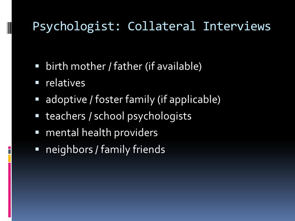 Psychologist: Collateral Interviews  birth mother / father (if available)  relatives  adoptive / foster family (if applicable)  teachers / school