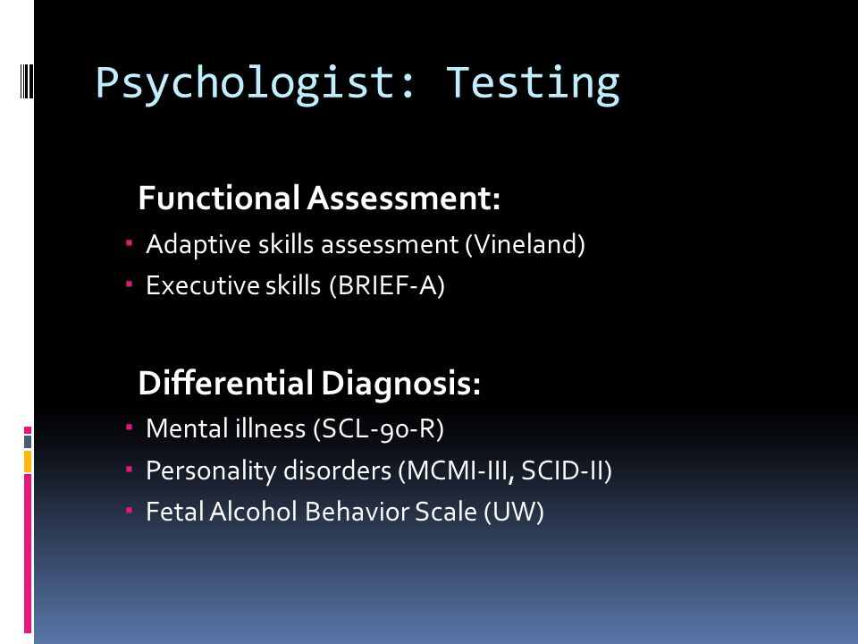 Psychologist: Testing Functional Assessment:  Adaptive skills assessment (Vineland)  Executive skills (BRIEF-A) Differential Diagnosis:  Mental ill