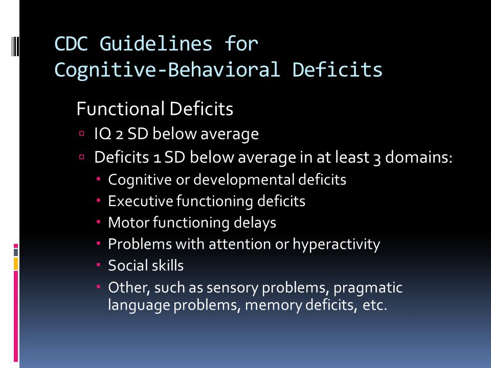 CDC Guidelines for Cognitive-Behavioral Deficits Functional Deficits  IQ 2 SD below average  Deficits 1 SD below average in at least 3 domains:  Co