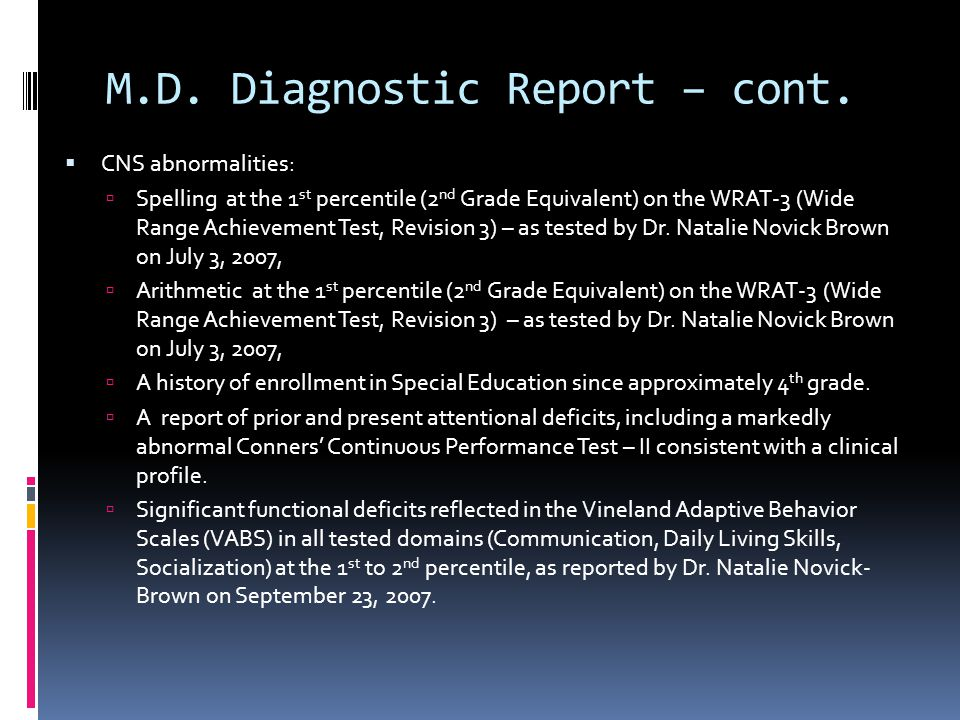 M.D. Diagnostic Report – cont.  CNS abnormalities:  Spelling at the 1 st percentile (2 nd Grade Equivalent) on the WRAT-3 (Wide Range Achievement Te