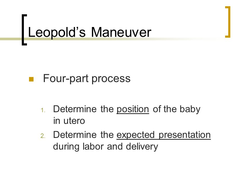 Leopold's Maneuver Four-part process 1. Determine the position of the baby in utero 2. Determine the expected presentation during labor and delivery