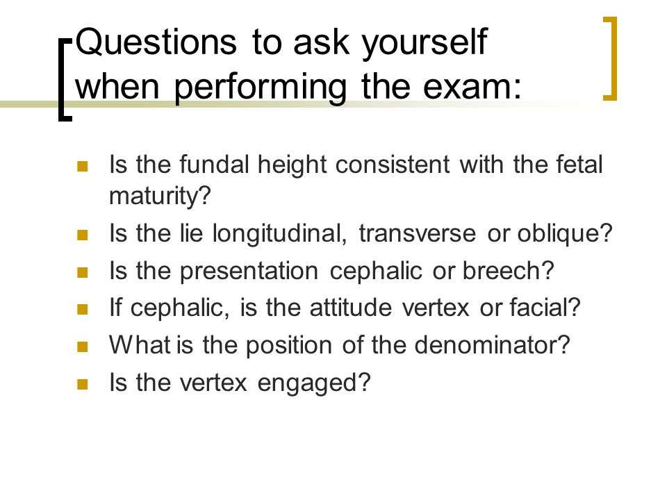 Questions to ask yourself when performing the exam: Is the fundal height consistent with the fetal maturity? Is the lie longitudinal, transverse or ob