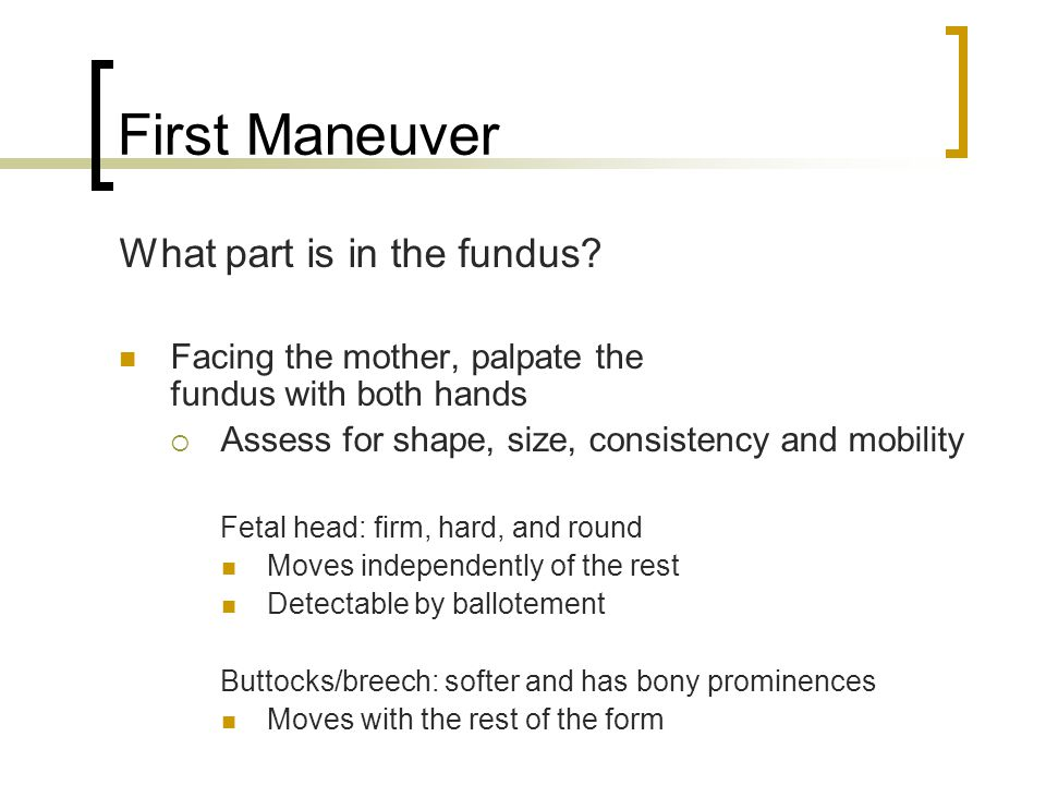 First Maneuver What part is in the fundus? Facing the mother, palpate the fundus with both hands  Assess for shape, size, consistency and mobility Fe