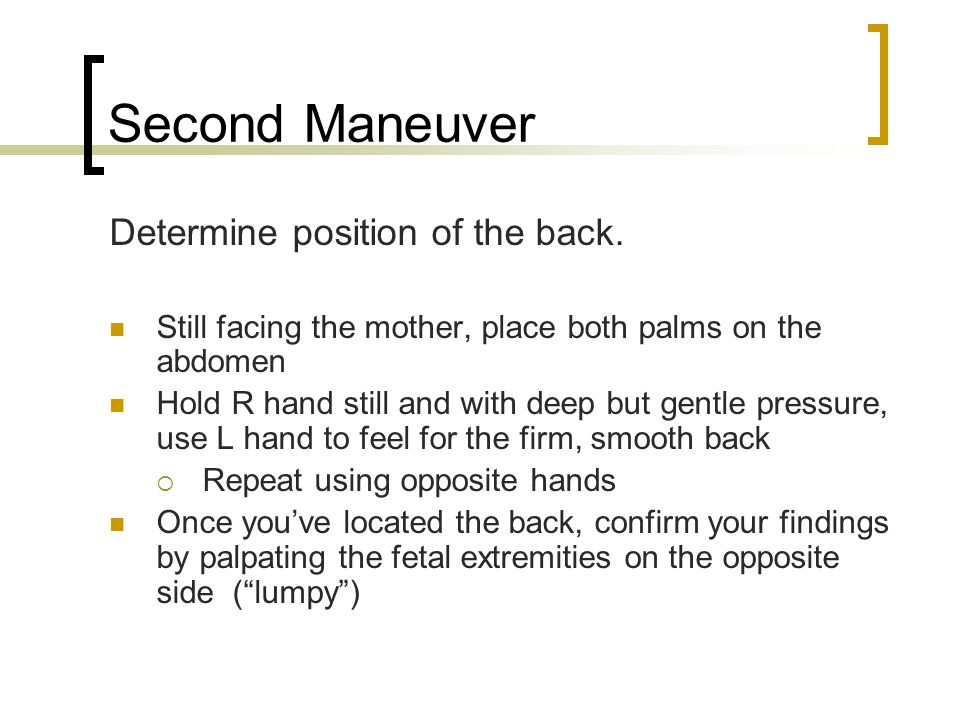 Second Maneuver Determine position of the back. Still facing the mother, place both palms on the abdomen Hold R hand still and with deep but gentle pr