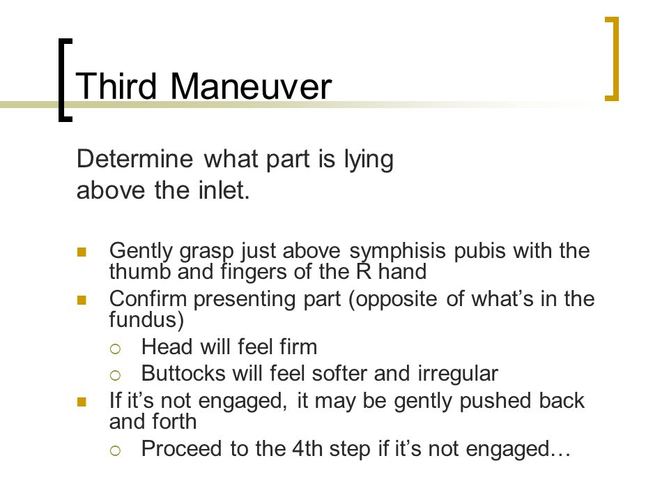 Third Maneuver Determine what part is lying above the inlet. Gently grasp just above symphisis pubis with the thumb and fingers of the R hand Confirm