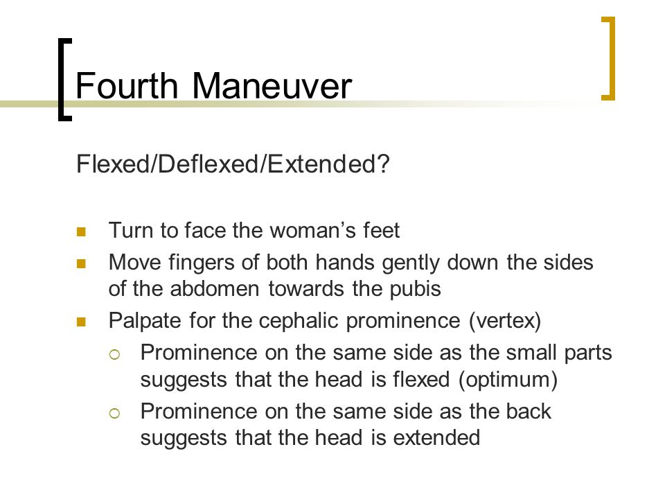 Fourth Maneuver Flexed/Deflexed/Extended? Turn to face the woman's feet Move fingers of both hands gently down the sides of the abdomen towards the pu