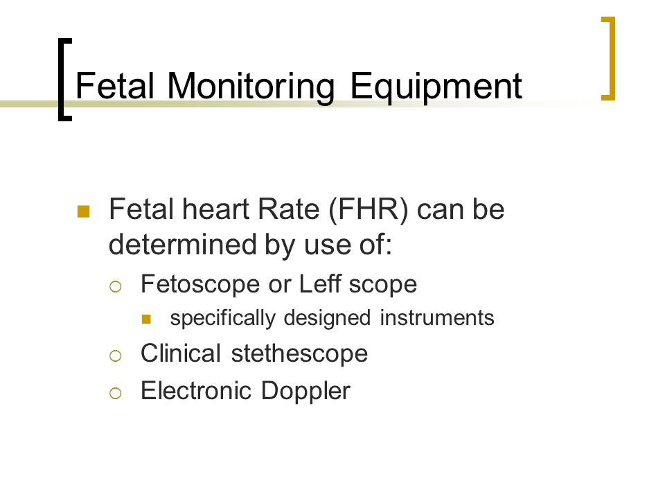 Fetal Monitoring Equipment Fetal heart Rate (FHR) can be determined by use of:  Fetoscope or Leff scope specifically designed instruments  Clinical