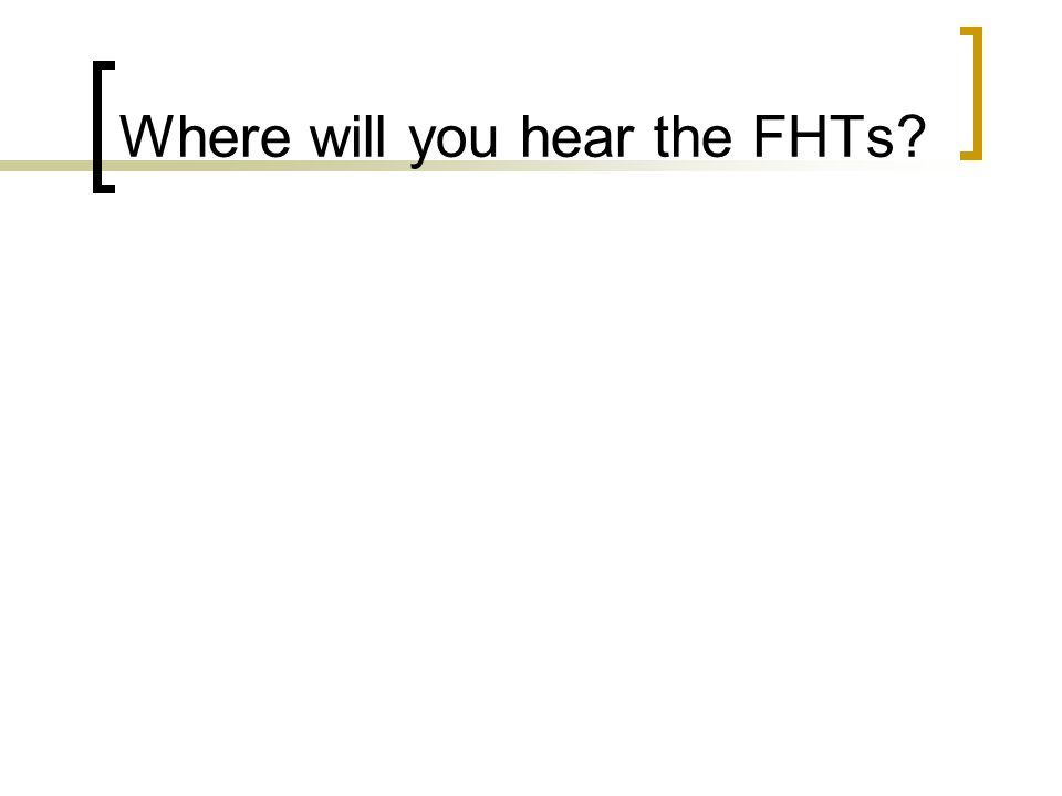 Where will you hear the FHTs?