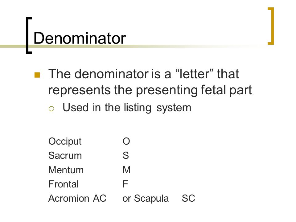 "Denominator The denominator is a ""letter"" that represents the presenting fetal part  Used in the listing system OcciputO SacrumS MentumM FrontalF Acr"