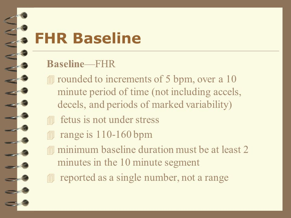 FHR Baseline Baseline—FHR 4 rounded to increments of 5 bpm, over a 10 minute period of time (not including accels, decels, and periods of marked varia