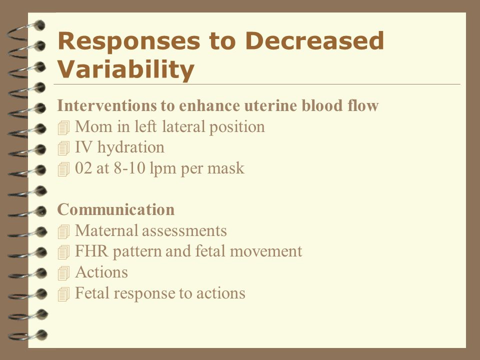 Responses to Decreased Variability Interventions to enhance uterine blood flow 4 Mom in left lateral position 4 IV hydration 4 02 at 8-10 lpm per mask