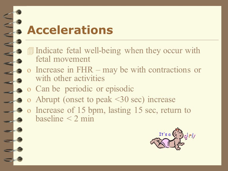 Accelerations 4 Indicate fetal well-being when they occur with fetal movement o Increase in FHR – may be with contractions or with other activities o