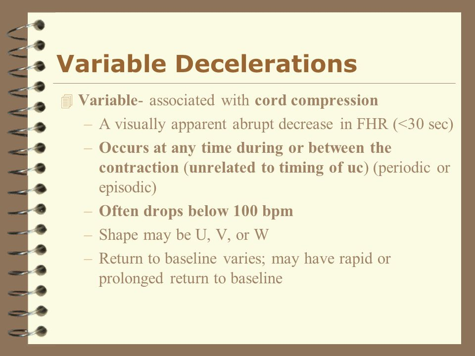 Variable Decelerations 4 Variable- associated with cord compression –A visually apparent abrupt decrease in FHR (<30 sec) –Occurs at any time during o