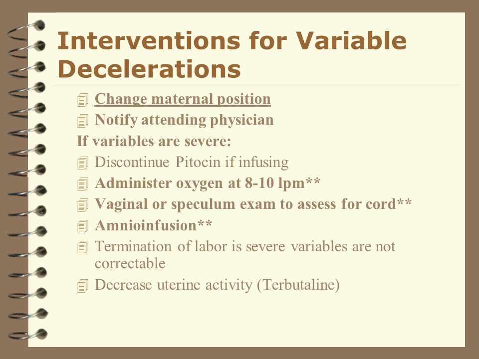 Interventions for Variable Decelerations 4 Change maternal position 4 Notify attending physician If variables are severe: 4 Discontinue Pitocin if inf