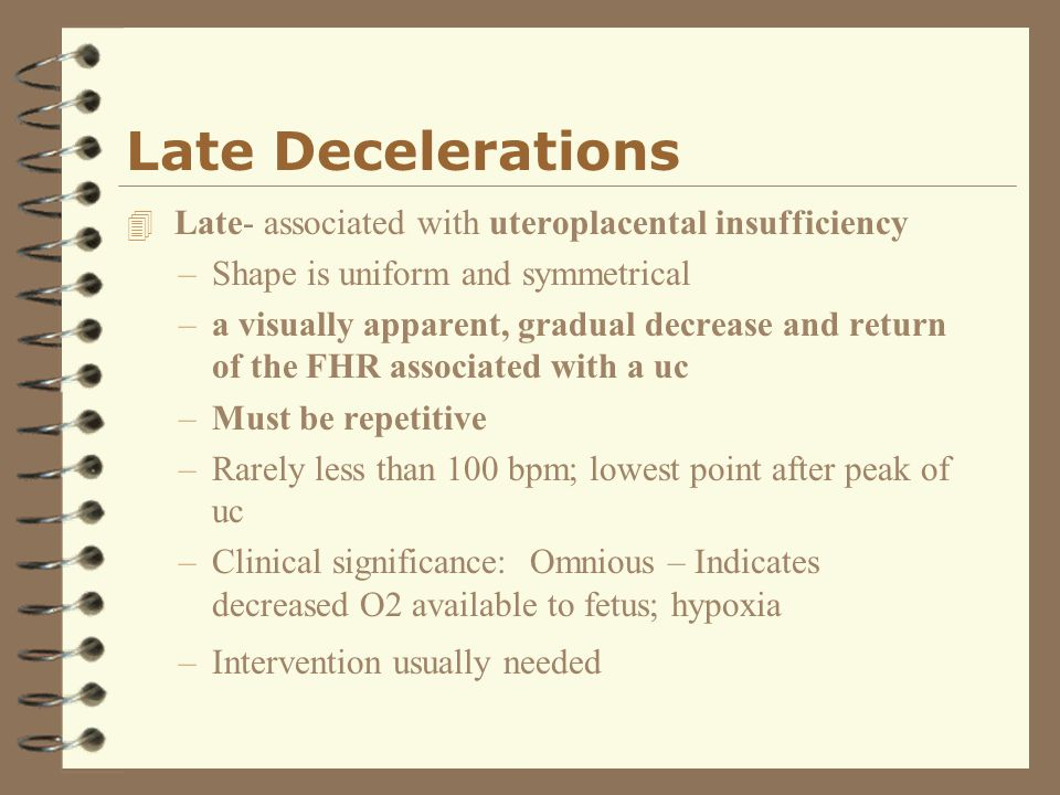 Late Decelerations 4 Late- associated with uteroplacental insufficiency –Shape is uniform and symmetrical –a visually apparent, gradual decrease and r