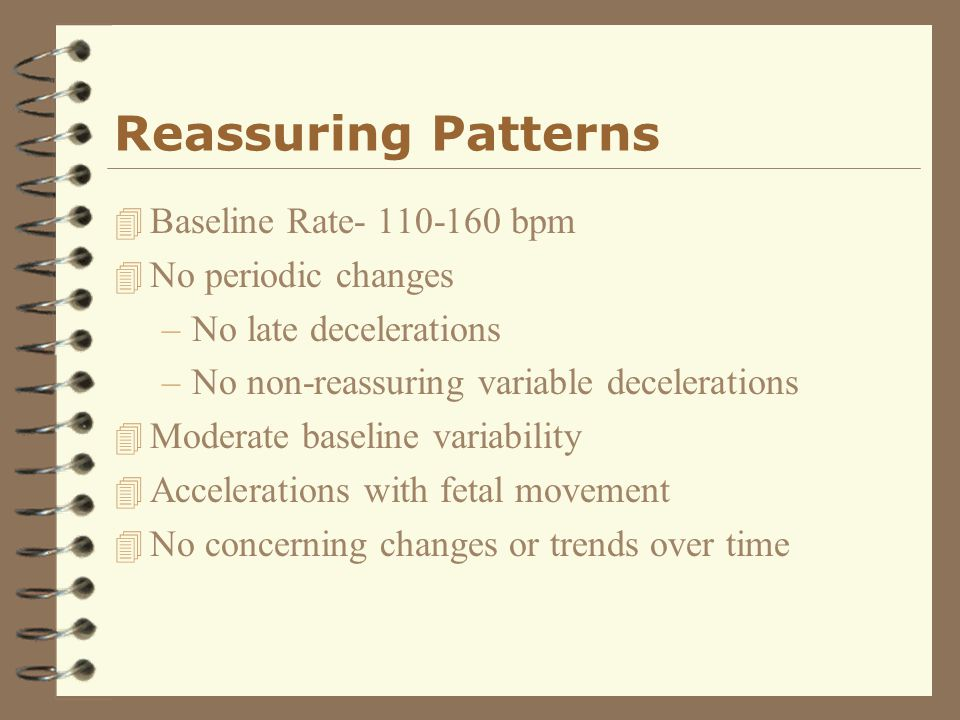 Reassuring Patterns 4 Baseline Rate- 110-160 bpm 4 No periodic changes –No late decelerations –No non-reassuring variable decelerations 4 Moderate bas