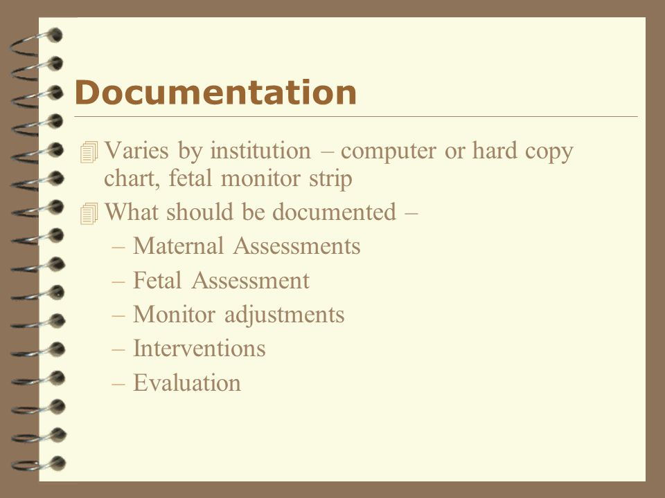 Documentation 4 Varies by institution – computer or hard copy chart, fetal monitor strip 4 What should be documented – –Maternal Assessments –Fetal As
