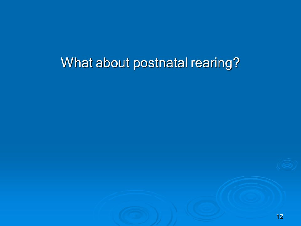 12 What about postnatal rearing