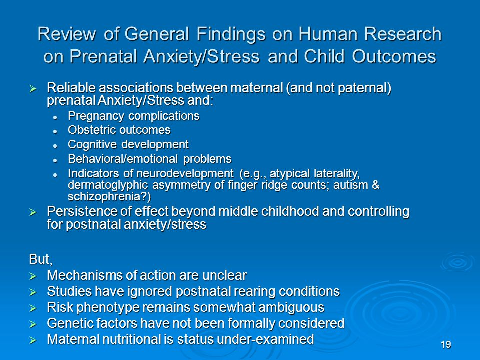 19 Review of General Findings on Human Research on Prenatal Anxiety/Stress and Child Outcomes  Reliable associations between maternal (and not paternal) prenatal Anxiety/Stress and: Pregnancy complications Pregnancy complications Obstetric outcomes Obstetric outcomes Cognitive development Cognitive development Behavioral/emotional problems Behavioral/emotional problems Indicators of neurodevelopment (e.g., atypical laterality, dermatoglyphic asymmetry of finger ridge counts; autism & schizophrenia ) Indicators of neurodevelopment (e.g., atypical laterality, dermatoglyphic asymmetry of finger ridge counts; autism & schizophrenia )  Persistence of effect beyond middle childhood and controlling for postnatal anxiety/stress But,  Mechanisms of action are unclear  Studies have ignored postnatal rearing conditions  Risk phenotype remains somewhat ambiguous  Genetic factors have not been formally considered  Maternal nutritional is status under-examined