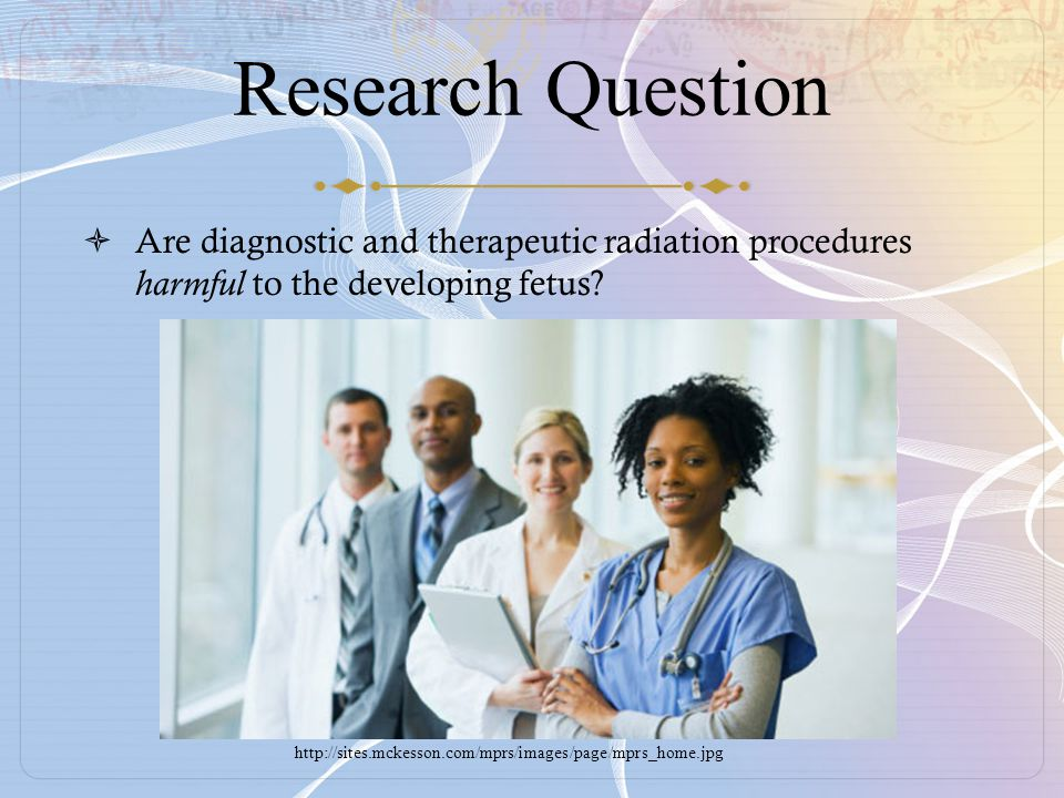 Research Question  Are diagnostic and therapeutic radiation procedures harmful to the developing fetus.