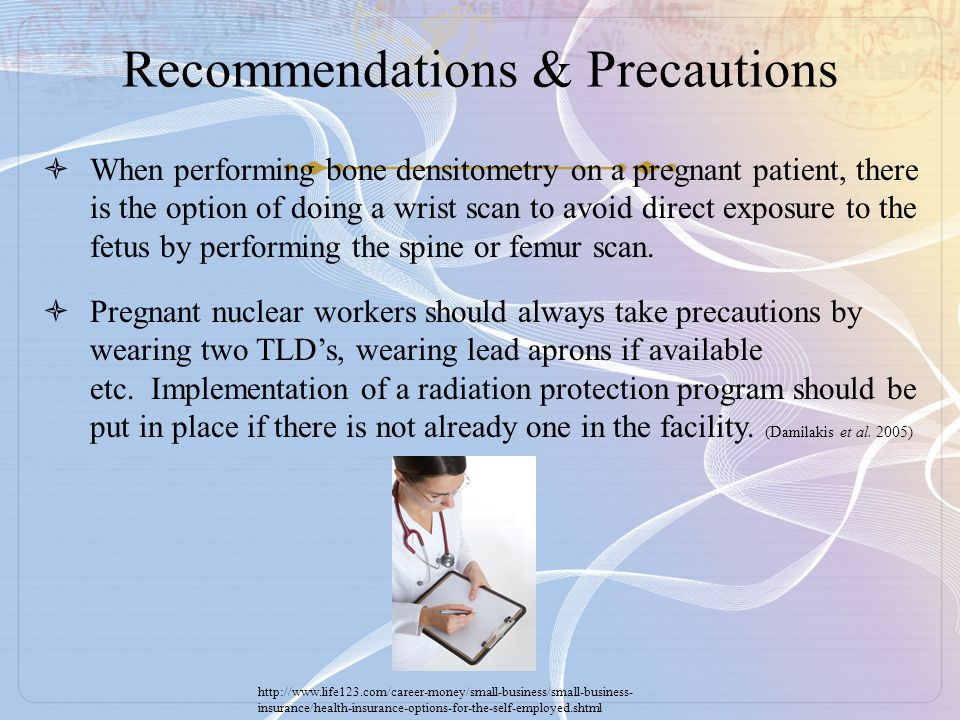 Recommendations & Precautions  When performing bone densitometry on a pregnant patient, there is the option of doing a wrist scan to avoid direct exp