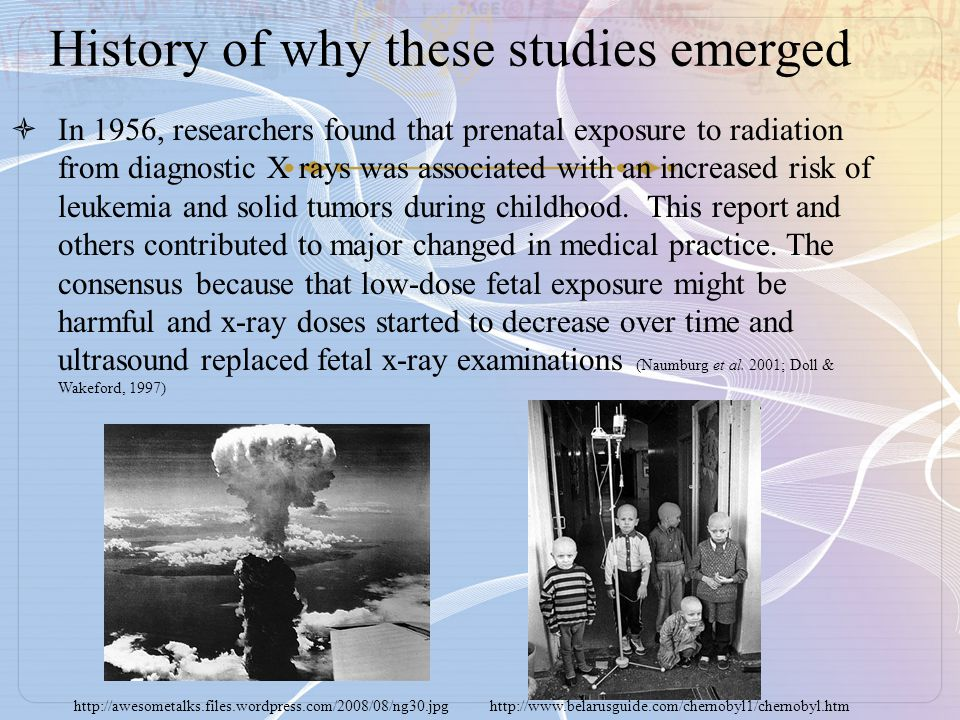 History of why these studies emerged  In 1956, researchers found that prenatal exposure to radiation from diagnostic X rays was associated with an increased risk of leukemia and solid tumors during childhood.