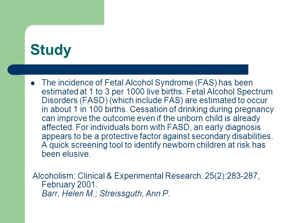 Study The incidence of Fetal Alcohol Syndrome (FAS) has been estimated at 1 to 3 per 1000 live births.