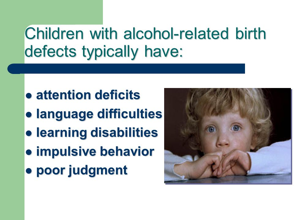 Children with alcohol-related birth defects typically have: attention deficits attention deficits language difficulties language difficulties learning disabilities learning disabilities impulsive behavior impulsive behavior poor judgment poor judgment